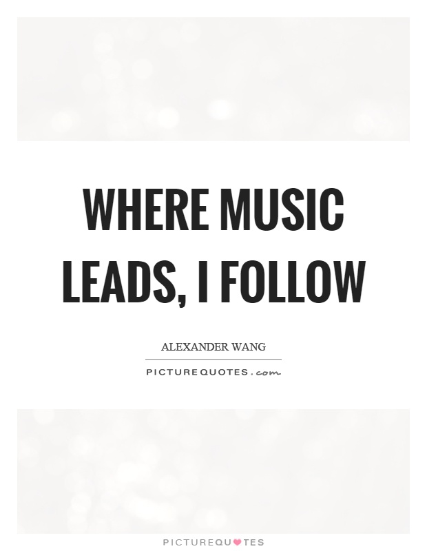 Where music leads, I follow Picture Quote #1