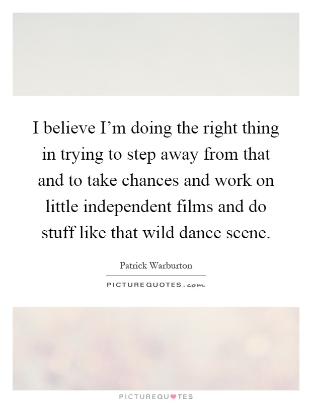 I believe I'm doing the right thing in trying to step away from that and to take chances and work on little independent films and do stuff like that wild dance scene Picture Quote #1