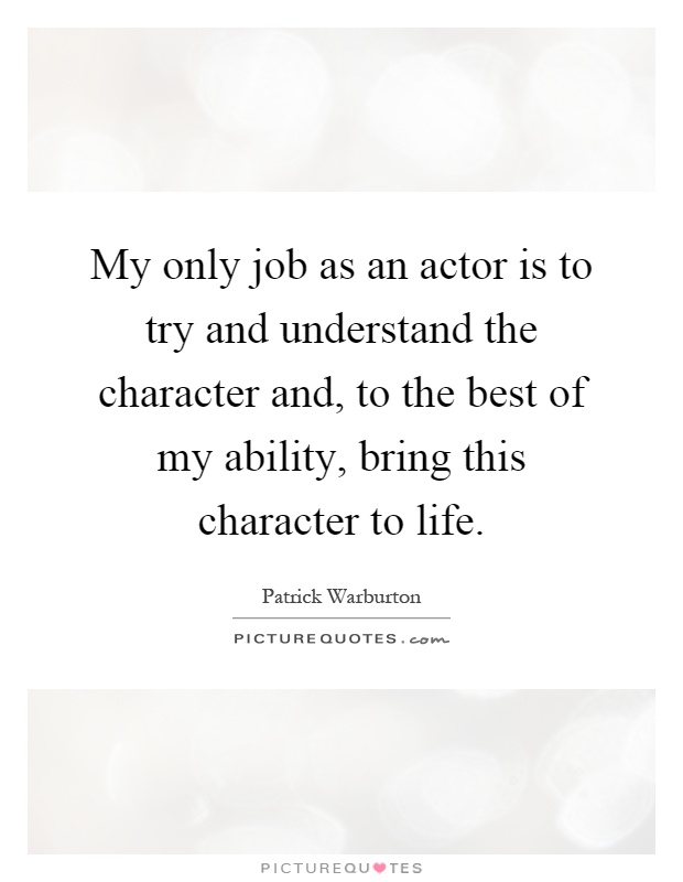 My only job as an actor is to try and understand the character and, to the best of my ability, bring this character to life Picture Quote #1