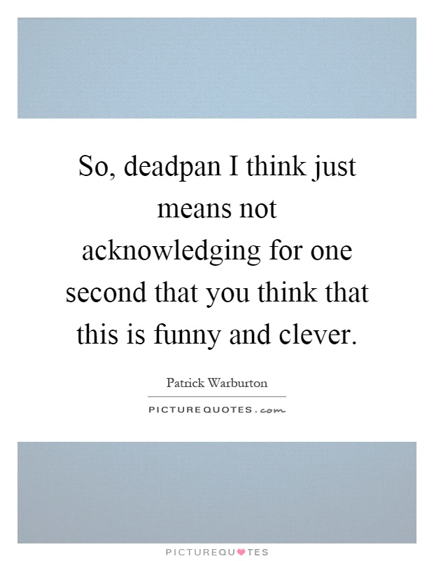 So, deadpan I think just means not acknowledging for one second that you think that this is funny and clever Picture Quote #1