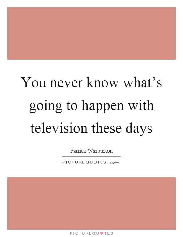 You never know what's going to happen with television these days Picture Quote #1