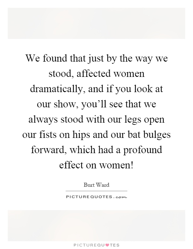 We found that just by the way we stood, affected women dramatically, and if you look at our show, you'll see that we always stood with our legs open our fists on hips and our bat bulges forward, which had a profound effect on women! Picture Quote #1