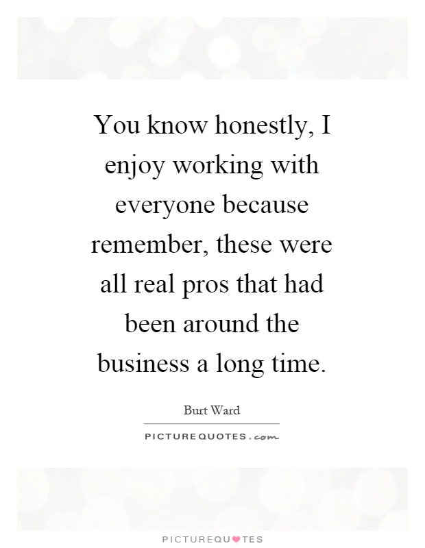 Love Working With You Quotes: You Know Honestly, I Enjoy Working With Everyone Because