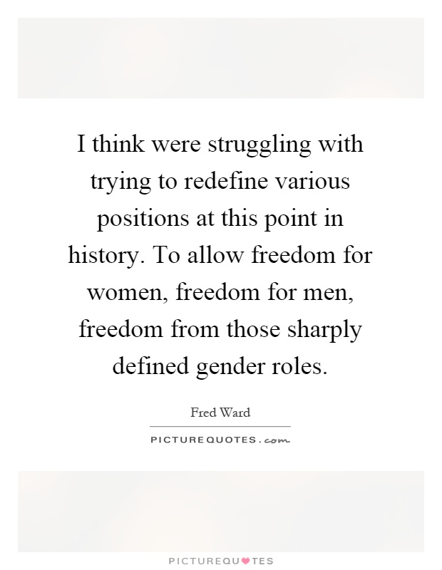I think were struggling with trying to redefine various positions at this point in history. To allow freedom for women, freedom for men, freedom from those sharply defined gender roles Picture Quote #1