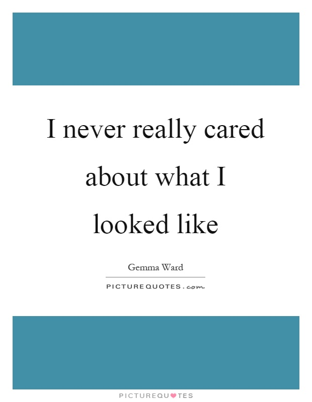 I never really cared about what I looked like Picture Quote #1