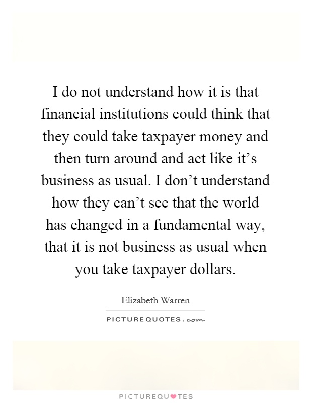 I do not understand how it is that financial institutions could think that they could take taxpayer money and then turn around and act like it's business as usual. I don't understand how they can't see that the world has changed in a fundamental way, that it is not business as usual when you take taxpayer dollars Picture Quote #1