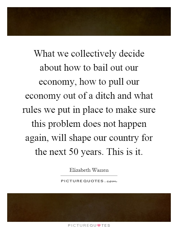 What we collectively decide about how to bail out our economy, how to pull our economy out of a ditch and what rules we put in place to make sure this problem does not happen again, will shape our country for the next 50 years. This is it Picture Quote #1