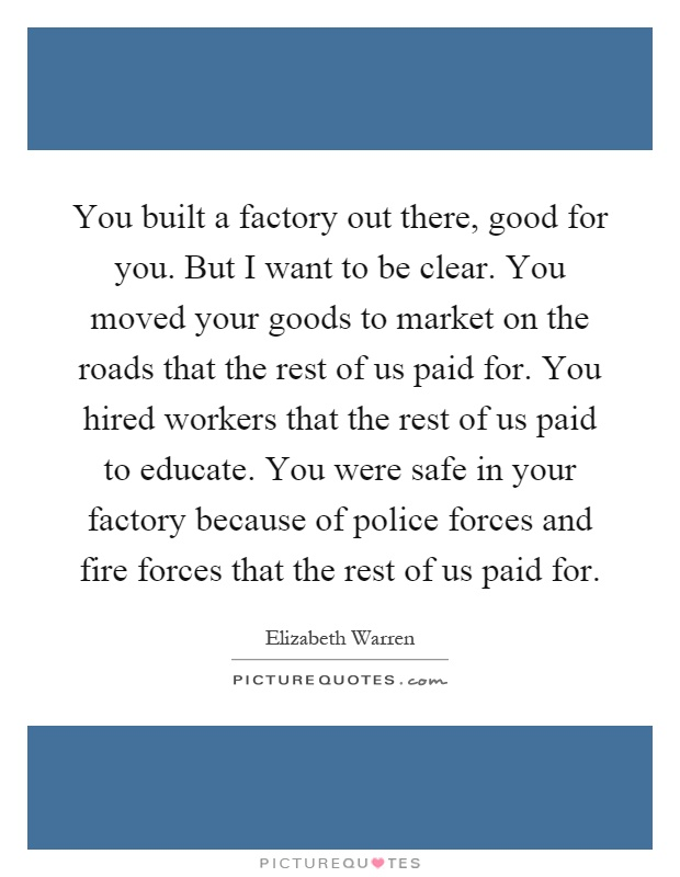 You built a factory out there, good for you. But I want to be clear. You moved your goods to market on the roads that the rest of us paid for. You hired workers that the rest of us paid to educate. You were safe in your factory because of police forces and fire forces that the rest of us paid for Picture Quote #1