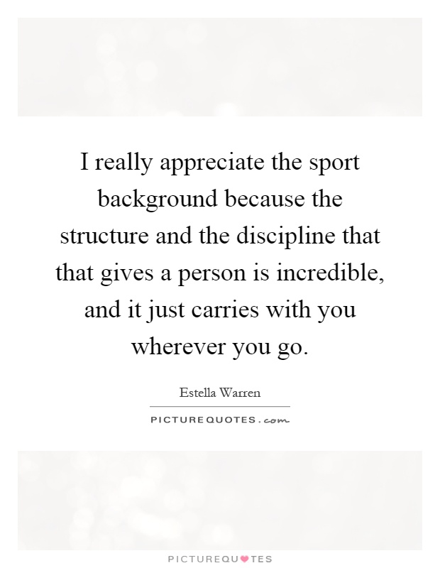 I really appreciate the sport background because the structure and the discipline that that gives a person is incredible, and it just carries with you wherever you go Picture Quote #1