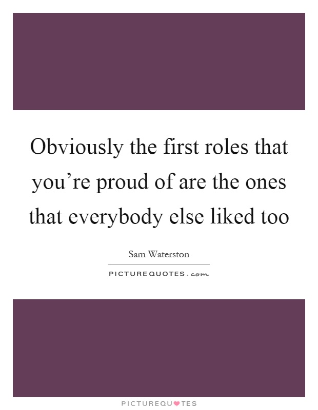 Obviously the first roles that you're proud of are the ones that everybody else liked too Picture Quote #1