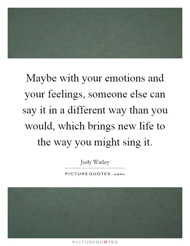 Maybe with your emotions and your feelings, someone else can say it in a different way than you would, which brings new life to the way you might sing it Picture Quote #1