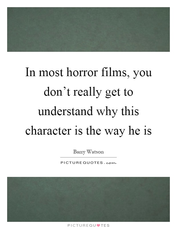 In most horror films, you don't really get to understand why this character is the way he is Picture Quote #1