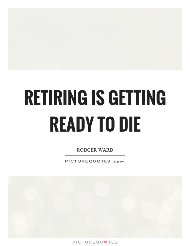 Retiring is getting ready to die Picture Quote #1