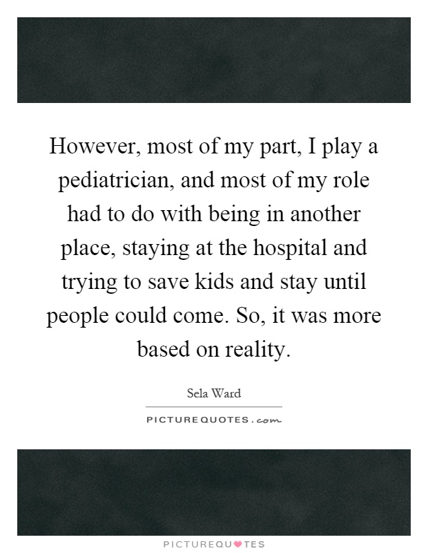 However, most of my part, I play a pediatrician, and most of my role had to do with being in another place, staying at the hospital and trying to save kids and stay until people could come. So, it was more based on reality Picture Quote #1