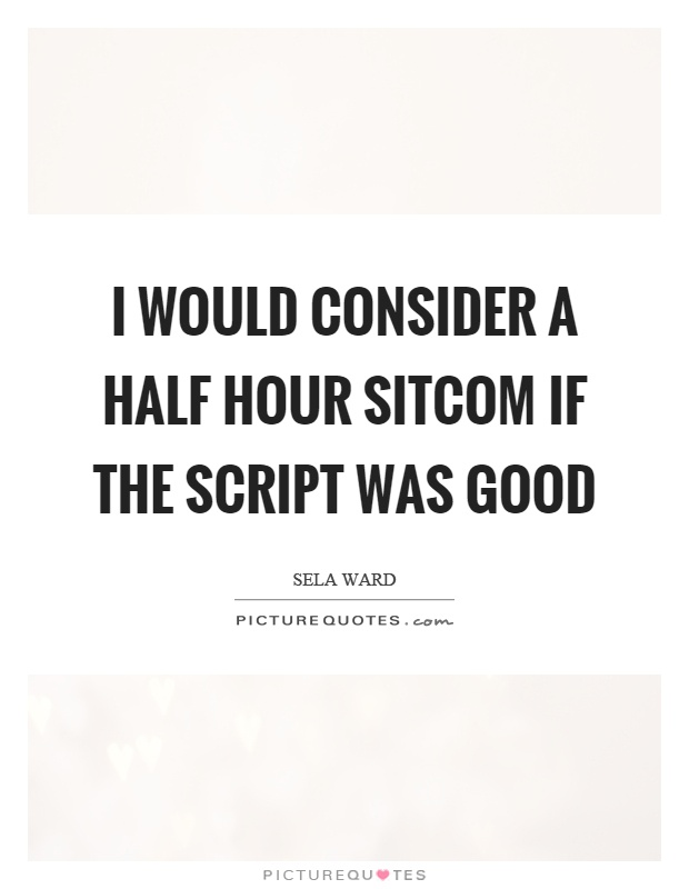 I would consider a half hour sitcom if the script was good Picture Quote #1