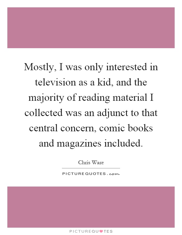 Mostly, I was only interested in television as a kid, and the majority of reading material I collected was an adjunct to that central concern, comic books and magazines included Picture Quote #1