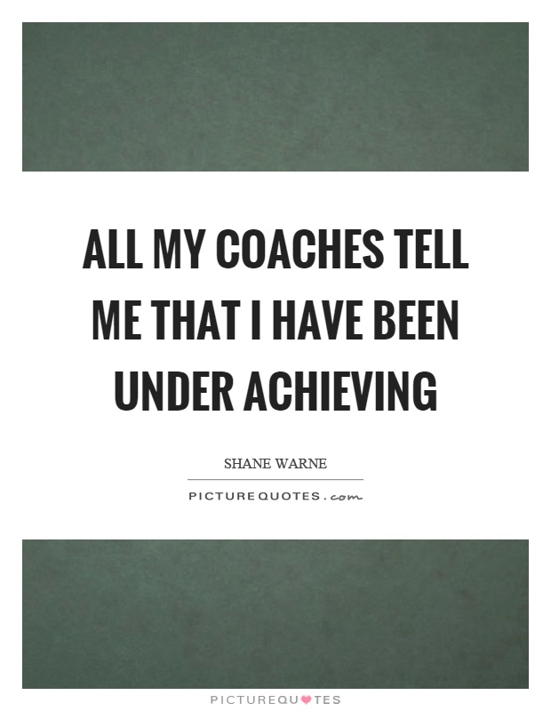 All my coaches tell me that I have been under achieving Picture Quote #1