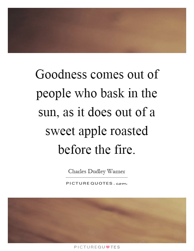 Goodness comes out of people who bask in the sun, as it does out of a sweet apple roasted before the fire Picture Quote #1