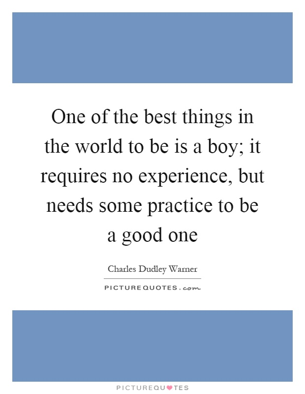 One of the best things in the world to be is a boy; it requires no experience, but needs some practice to be a good one Picture Quote #1
