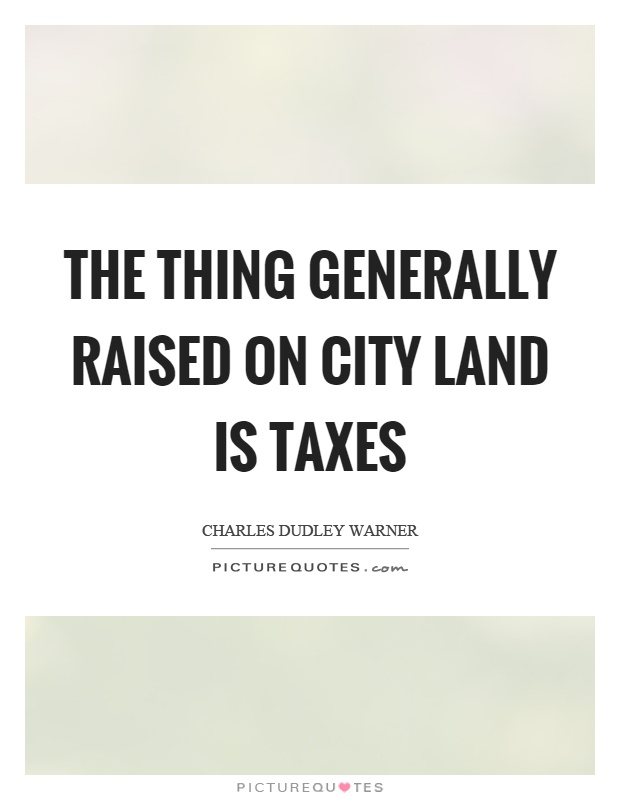 The thing generally raised on city land is taxes Picture Quote #1