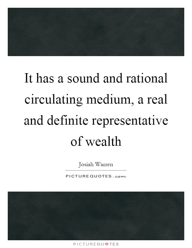 It has a sound and rational circulating medium, a real and definite representative of wealth Picture Quote #1