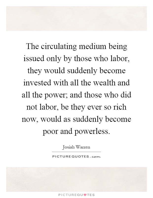 The circulating medium being issued only by those who labor, they would suddenly become invested with all the wealth and all the power; and those who did not labor, be they ever so rich now, would as suddenly become poor and powerless Picture Quote #1