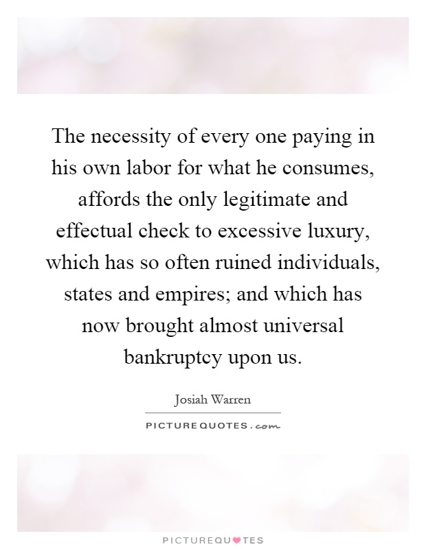 The necessity of every one paying in his own labor for what he consumes, affords the only legitimate and effectual check to excessive luxury, which has so often ruined individuals, states and empires; and which has now brought almost universal bankruptcy upon us Picture Quote #1