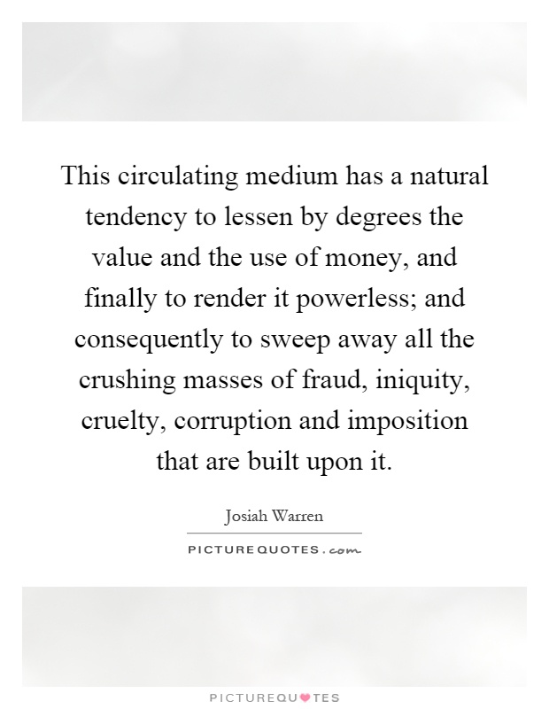 This circulating medium has a natural tendency to lessen by degrees the value and the use of money, and finally to render it powerless; and consequently to sweep away all the crushing masses of fraud, iniquity, cruelty, corruption and imposition that are built upon it Picture Quote #1