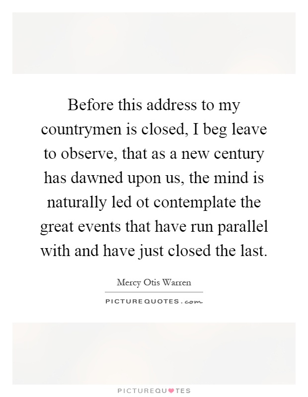 Before this address to my countrymen is closed, I beg leave to observe, that as a new century has dawned upon us, the mind is naturally led ot contemplate the great events that have run parallel with and have just closed the last Picture Quote #1