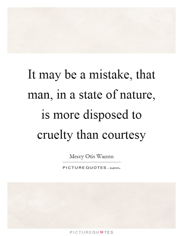 It may be a mistake, that man, in a state of nature, is more disposed to cruelty than courtesy Picture Quote #1