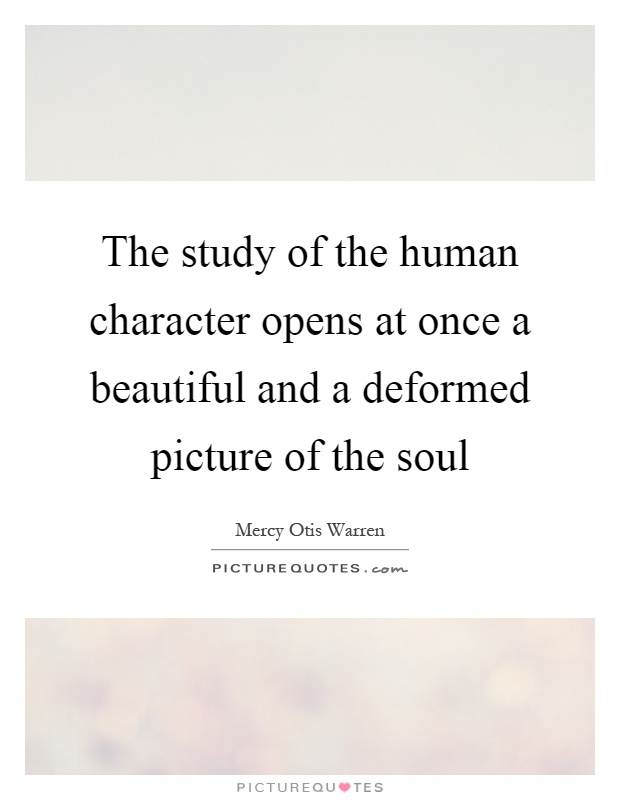 The study of the human character opens at once a beautiful and a deformed picture of the soul Picture Quote #1