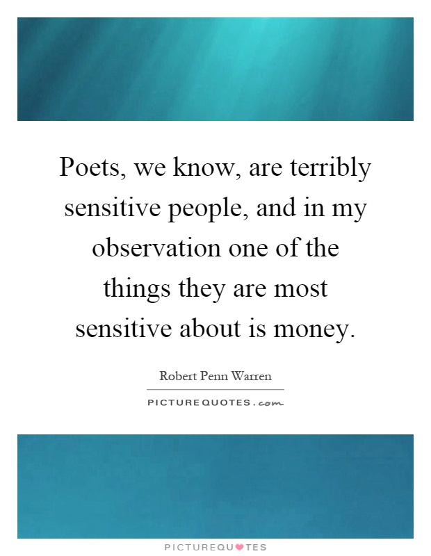 Poets, we know, are terribly sensitive people, and in my observation one of the things they are most sensitive about is money Picture Quote #1