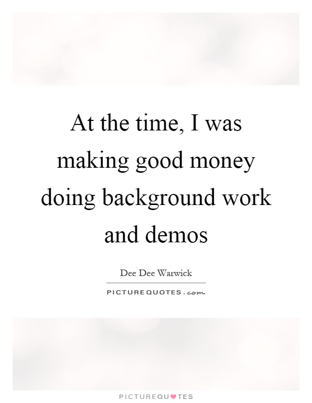 At the time, I was making good money doing background work and demos Picture Quote #1