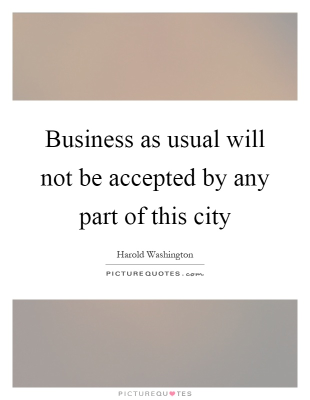 Business as usual will not be accepted by any part of this city Picture Quote #1