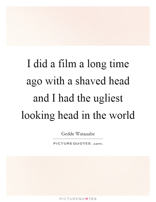 I did a film a long time ago with a shaved head and I had the ugliest looking head in the world Picture Quote #1