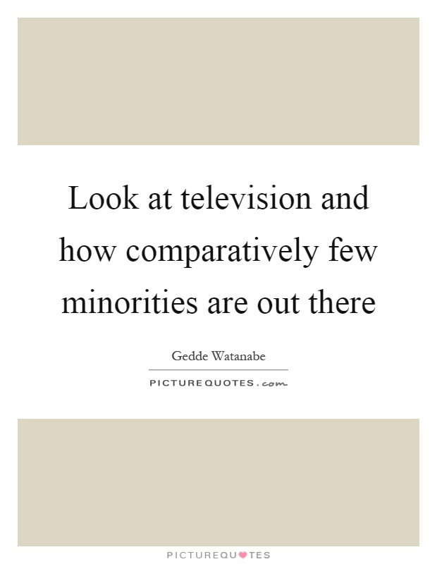 Look at television and how comparatively few minorities are out there Picture Quote #1