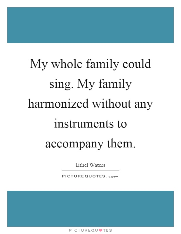 My whole family could sing. My family harmonized without any instruments to accompany them Picture Quote #1