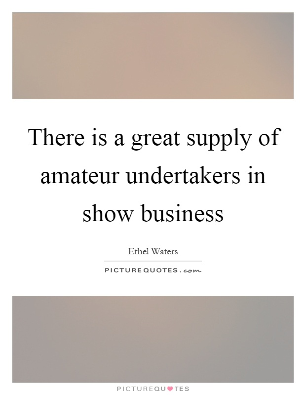 There is a great supply of amateur undertakers in show business Picture Quote #1
