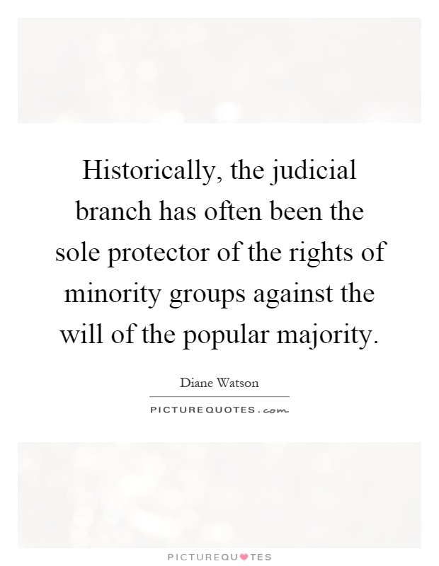 Historically, the judicial branch has often been the sole protector of the rights of minority groups against the will of the popular majority Picture Quote #1