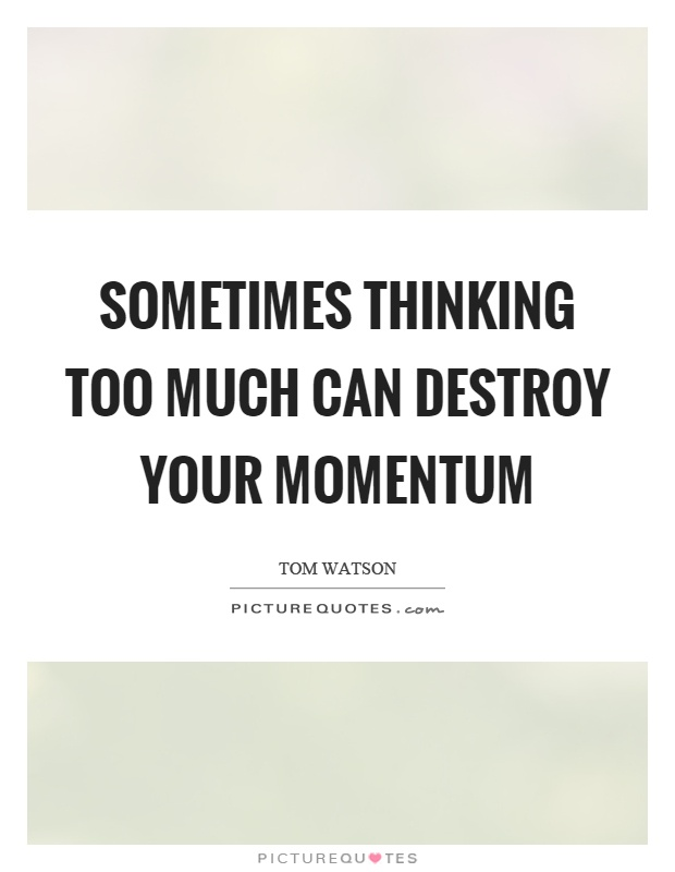 Sometimes thinking too much can destroy your momentum Picture Quote #1