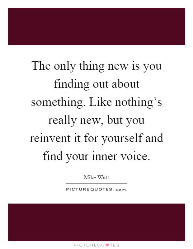The only thing new is you finding out about something. Like nothing's really new, but you reinvent it for yourself and find your inner voice Picture Quote #1