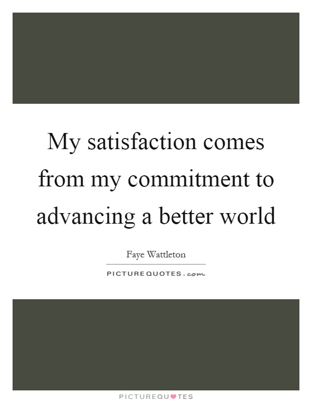 My satisfaction comes from my commitment to advancing a better world Picture Quote #1