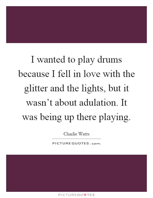 I wanted to play drums because I fell in love with the glitter and the lights, but it wasn't about adulation. It was being up there playing Picture Quote #1