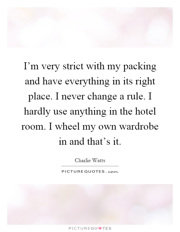 I'm very strict with my packing and have everything in its right place. I never change a rule. I hardly use anything in the hotel room. I wheel my own wardrobe in and that's it Picture Quote #1