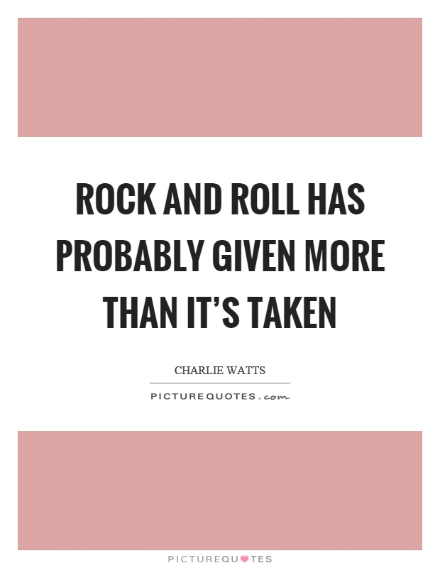 Rock and roll has probably given more than it's taken Picture Quote #1