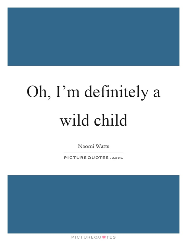 Oh, I'm definitely a wild child Picture Quote #1