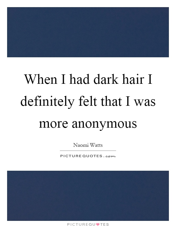 When I had dark hair I definitely felt that I was more anonymous Picture Quote #1