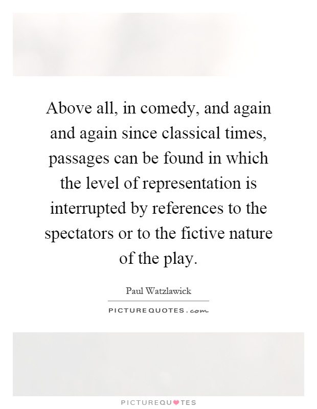 Above all, in comedy, and again and again since classical times, passages can be found in which the level of representation is interrupted by references to the spectators or to the fictive nature of the play Picture Quote #1