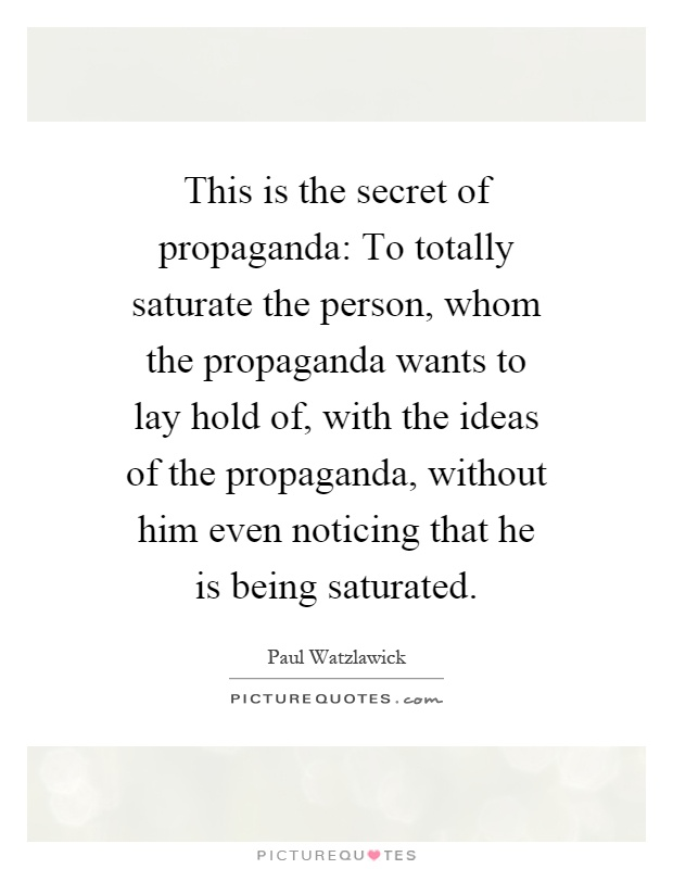 This is the secret of propaganda: To totally saturate the person, whom the propaganda wants to lay hold of, with the ideas of the propaganda, without him even noticing that he is being saturated Picture Quote #1