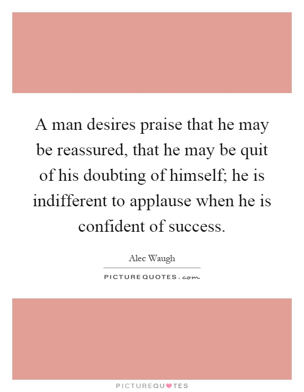 A man desires praise that he may be reassured, that he may be quit of his doubting of himself; he is indifferent to applause when he is confident of success Picture Quote #1